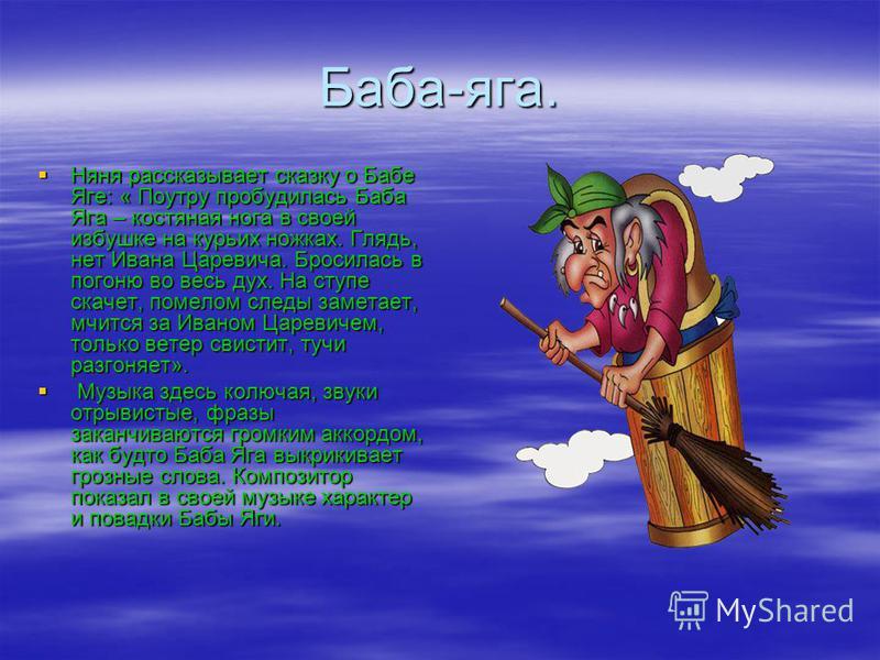 Баба-яга. Няня рассказывает сказку о Бабе Яге: « Поутру пробудилась Баба Яга – костяная нога в своей избушке на курьих ножках. Глядь, нет Ивана Царевича. Бросилась в погоню во весь дух. На ступе скачет, помелом следы заметает, мчится за Иваном Цареви