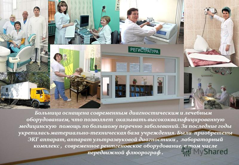 Больница оснащена современным диагностическим и лечебным оборудованием, что позволяет оказывать высококвалифицированную медицинскую помощь по большому перечню заболеваний. За последние годы укрепилась материально-техническая база учреждения. Были при