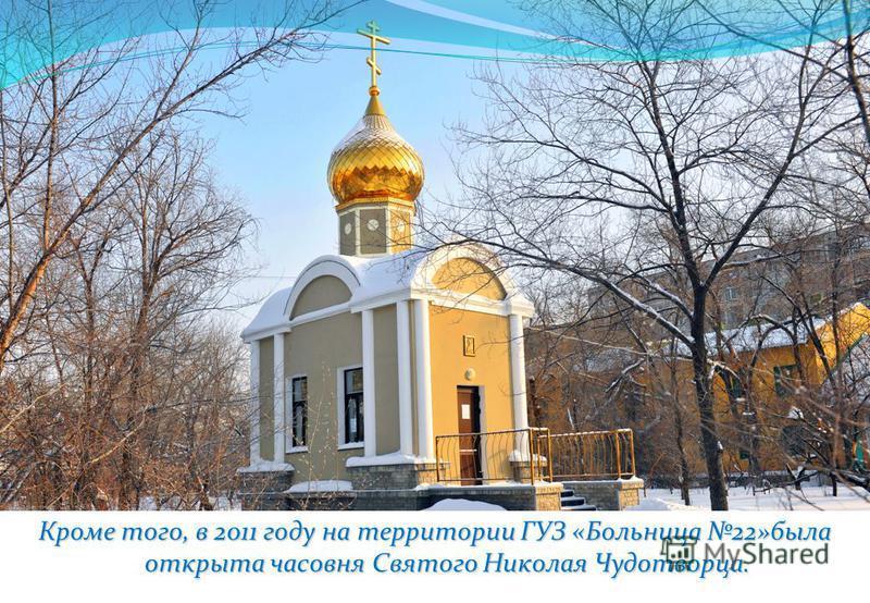 Кроме того, в 2011 году на территории ГУЗ «Больница 22»была открыта часовня Святого Николая Чудотворца.