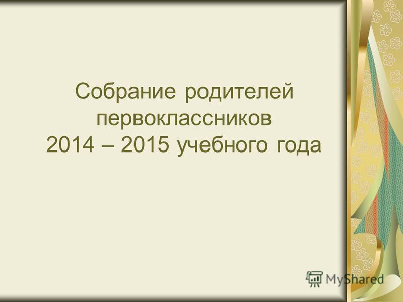 Собрание родителей первоклассников 2014 – 2015 учебного года