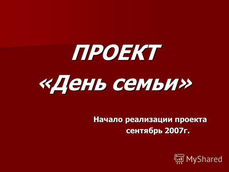 ПРОЕКТ «День семьи» Начало реализации проекта Начало реализации проекта сентябрь 2007 г. сентябрь 2007 г.