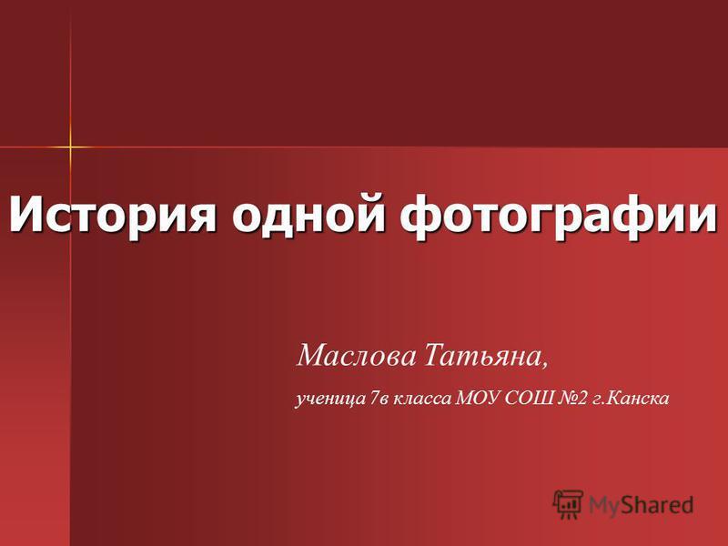 История одной фотографии Маслова Татьяна, ученица 7 в класса МОУ СОШ 2 г.Канска