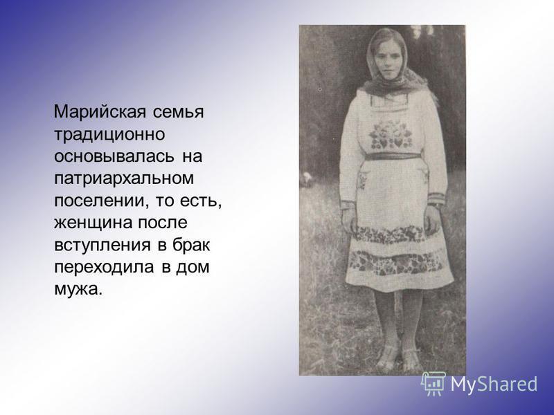 Марийская семья традиционно основывалась на патриархальном поселении, то есть, женщина после вступления в брак переходила в дом мужа.