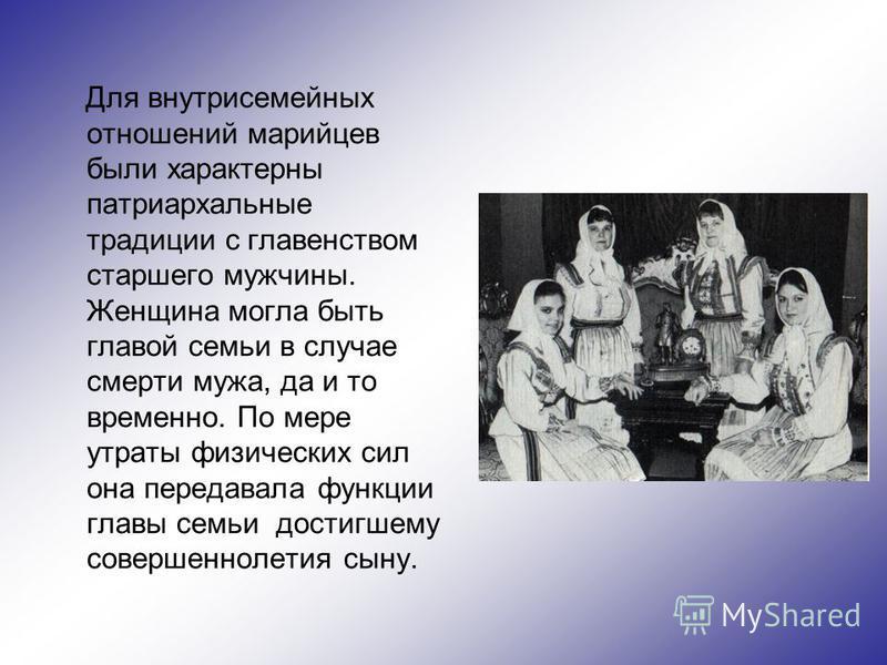 Для внутрисемейных отношений марийцев были характерны патриархальные традиции с главенством старшего мужчины. Женщина могла быть главой семьи в случае смерти мужа, да и то временно. По мере утраты физических сил она передавала функции главы семьи дос