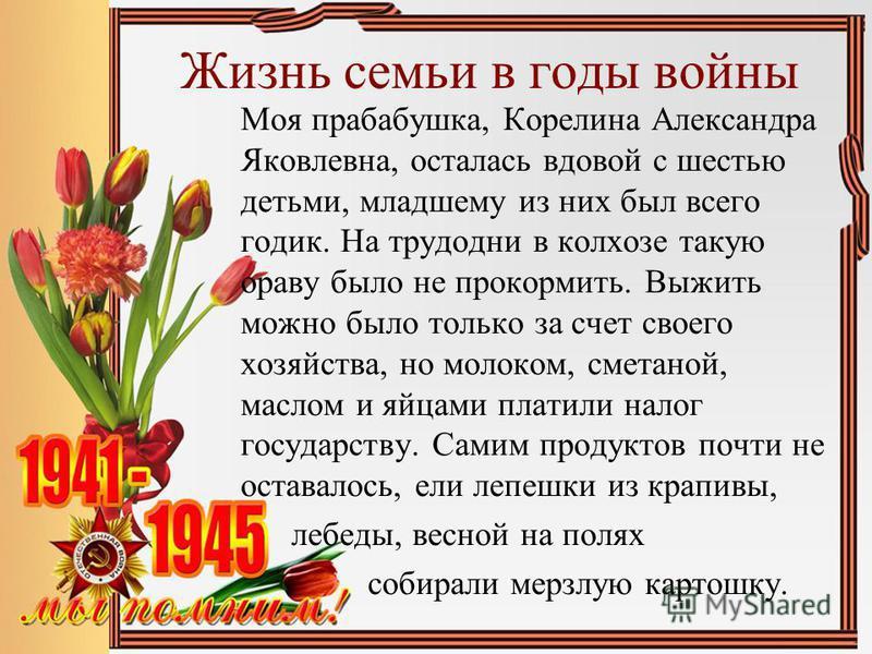 Жизнь семьи в годы войны Моя прабабушка, Корелина Александра Яковлевна, осталась вдовой с шестью детьми, младшему из них был всего годик. На трудодни в колхозе такую ораву было не прокормить. Выжить можно было только за счет своего хозяйства, но моло
