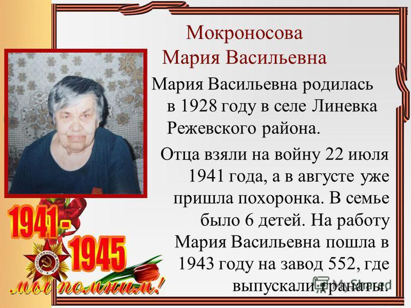 Мокроносова Мария Васильевна Мария Васильевна родилась в 1928 году в селе Линевка Режевского района. Отца взяли на войну 22 июля 1941 года, а в августе уже пришла похоронка. В семье было 6 детей. На работу Мария Васильевна пошла в 1943 году на завод