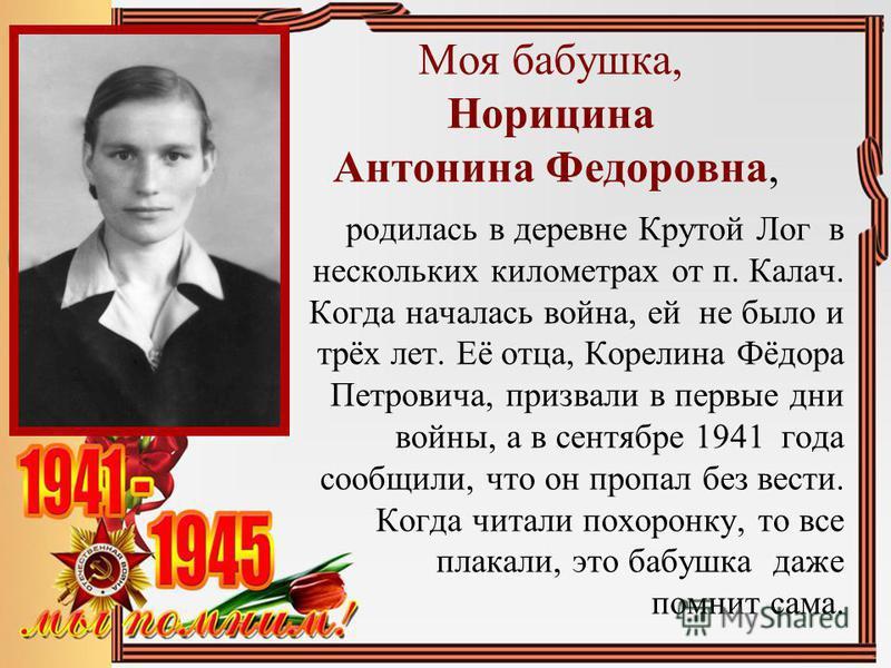 Моя бабушка, Норицина Антонина Федоровна, родилась в деревне Крутой Лог в нескольких километрах от п. Калач. Когда началась война, ей не было и трёх лет. Её отца, Корелина Фёдора Петровича, призвали в первые дни войны, а в сентябре 1941 года сообщили