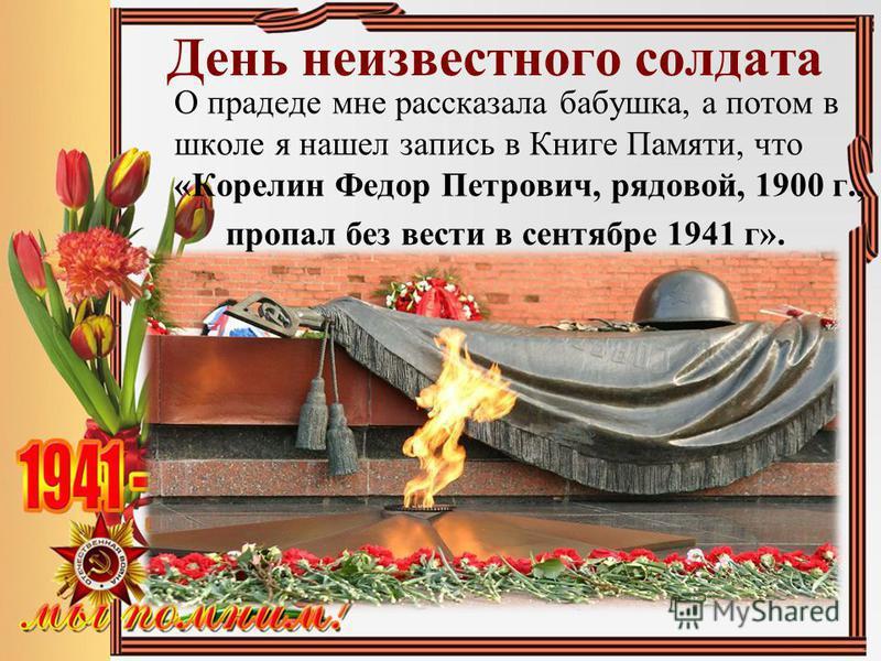 День неизвестного солдата О прадеде мне рассказала бабушка, а потом в школе я нашел запись в Книге Памяти, что «Корелин Федор Петрович, рядовой, 1900 г., пропал без вести в сентябре 1941 г».