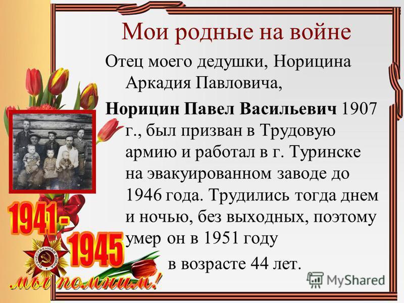 Мои родные на войне Отец моего дедушки, Норицина Аркадия Павловича, Норицин Павел Васильевич 1907 г., был призван в Трудовую армию и работал в г. Туринске на эвакуированном заводе до 1946 года. Трудились тогда днем и ночью, без выходных, поэтому умер