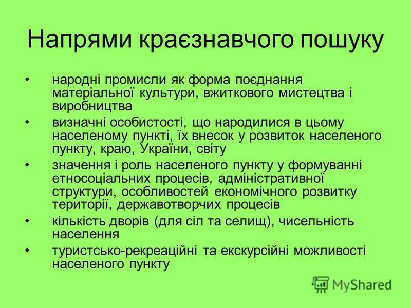 Напрями краєзнавчого пошуку народні промисли як форма поєднання матеріальної культури, вжиткового мистецтва і виробництва визначні особистості, що народилися в цьому населеному пункті, їх внесок у розвиток населеного пункту, краю, України, світу знач