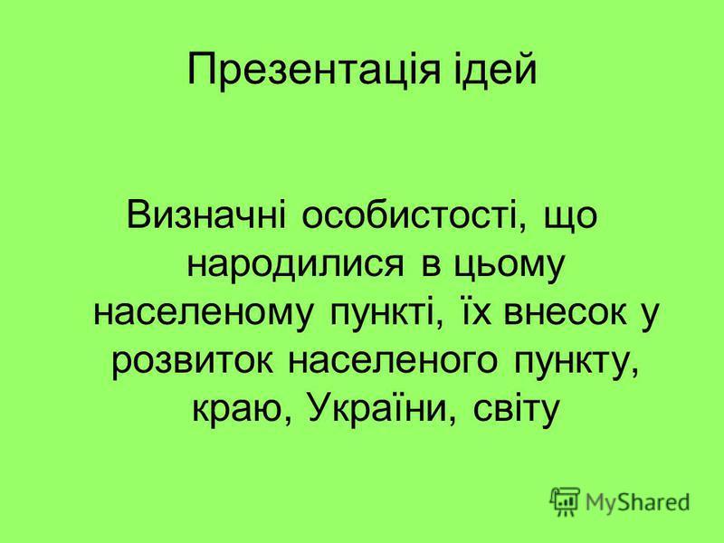 Презентація ідей Визначні особистості, що народилися в цьому населеному пункті, їх внесок у розвиток населеного пункту, краю, України, світу