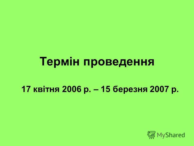 Термін проведення 17 квітня 2006 р. – 15 березня 2007 р.