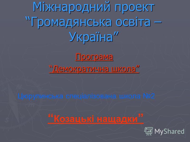 Міжнародний проект Громадянська освіта – Україна Програма Демократична школа Цюрупинська спеціалізована школа 2 Козацькі нащадки