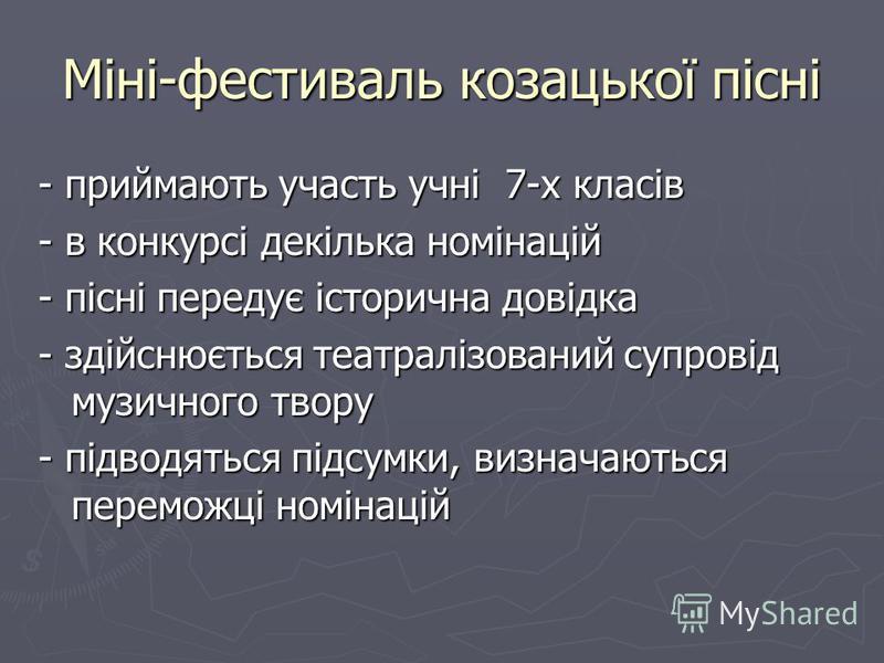 Міні-фестиваль козацької пісні - приймають участь учні 7-х класів - в конкурсі декілька номінацій - пісні передує історична довідка - здійснюється театралізований супровід музичного твору - підводяться підсумки, визначаються переможці номінацій