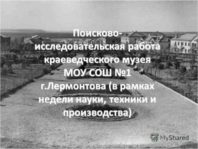 Поисково- исследовательская работа краеведческого музея МОУ СОШ 1 г.Лермонтова (в рамках недели науки, техники и производства)