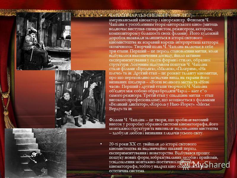 ЧАПЛІН ЧАРЛЬЗ СПЕНСЕР (1889–1977) – американський кіноактор і кінорежисер. Феномен Ч. Чапліна є уособленням теорії «авторського кіно» (митець водночас виступав сценаристом, режисером, актором, композитором у більшості своїх фільмів). Його художній до