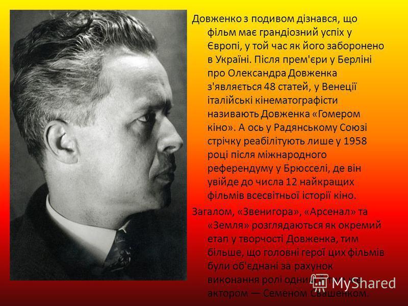 Довженко з подивом дізнався, що фільм має грандіозний успіх у Європі, у той час як його заборонено в Україні. Після прем'єри у Берліні про Олександра Довженка з'являється 48 статей, у Венеції італійські кінематографісти називають Довженка «Гомером кі