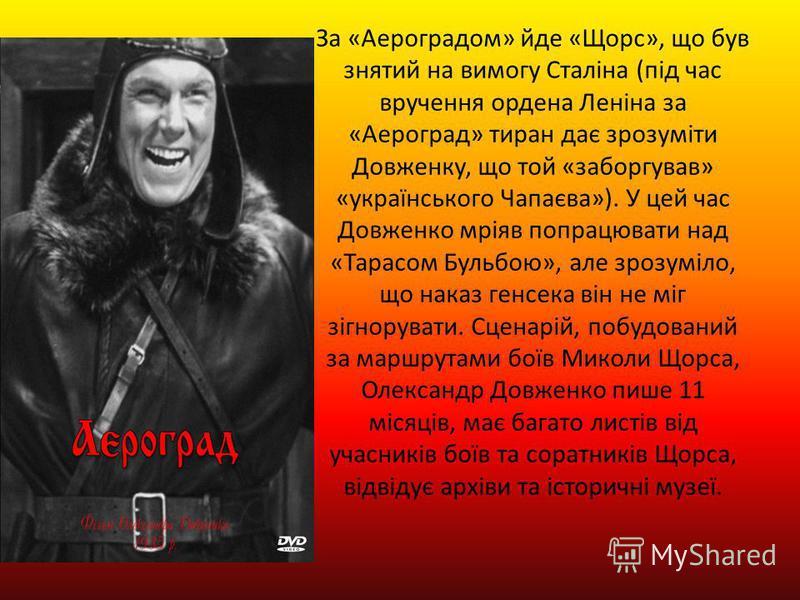 За «Аероградом» йде «Щорс», що був знятий на вимогу Сталіна (під час вручення ордена Леніна за «Аероград» тиран дає зрозуміти Довженку, що той «заборгував» «українського Чапаєва»). У цей час Довженко мріяв попрацювати над «Тарасом Бульбою», але зрозу