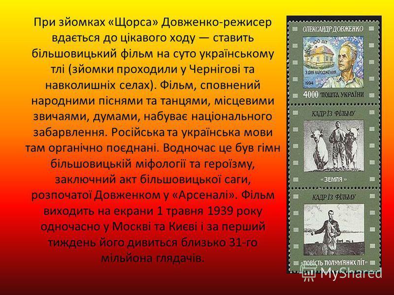 При зйомках «Щорса» Довженко-режисер вдається до цікавого ходу ставить більшовицький фільм на суто українському тлі (зйомки проходили у Чернігові та навколишніх селах). Фільм, сповнений народними піснями та танцями, місцевими звичаями, думами, набува