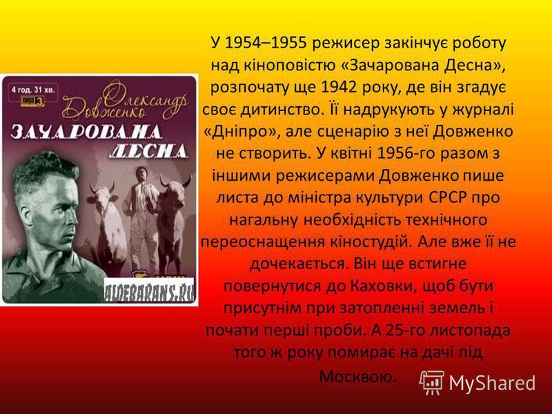 У 1954–1955 режисер закінчує роботу над кіноповістю «Зачарована Десна», розпочату ще 1942 року, де він згадує своє дитинство. Її надрукують у журналі «Дніпро», але сценарію з неї Довженко не створить. У квітні 1956-го разом з іншими режисерами Довжен