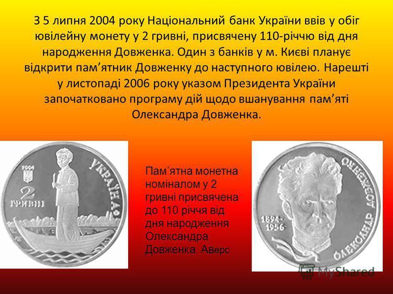 З 5 липня 2004 року Національний банк України ввів у обіг ювілейну монету у 2 гривні, присвячену 110-річчю від дня народження Довженка. Один з банків у м. Києві планує відкрити памятник Довженку до наступного ювілею. Нарешті у листопаді 2006 року ука