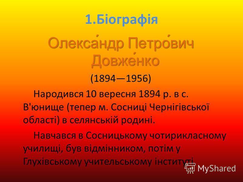 1.Біографія Олекса́ндр Петро́вич Довже́нко (18941956) Народився 10 вересня 1894 р. в с. В'юнище (тепер м. Сосниці Чернігівської області) в селянській родині. Навчався в Сосницькому чотирикласному училищі, був відмінником, потім у Глухівському учитель