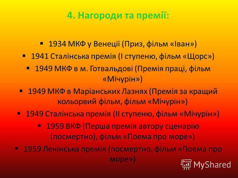 4. Нагороди та премії: 1934 МКФ у Венеції (Приз, фільм «Іван») 1941 Сталінська премія (I ступеню, фільм «Щорс») 1949 МКФ в м. Готвальдові (Премія праці, фільм «Мічурін») 1949 МКФ в Маріанських Лазнях (Премія за кращий кольорвий фільм, фільм «Мічурін»