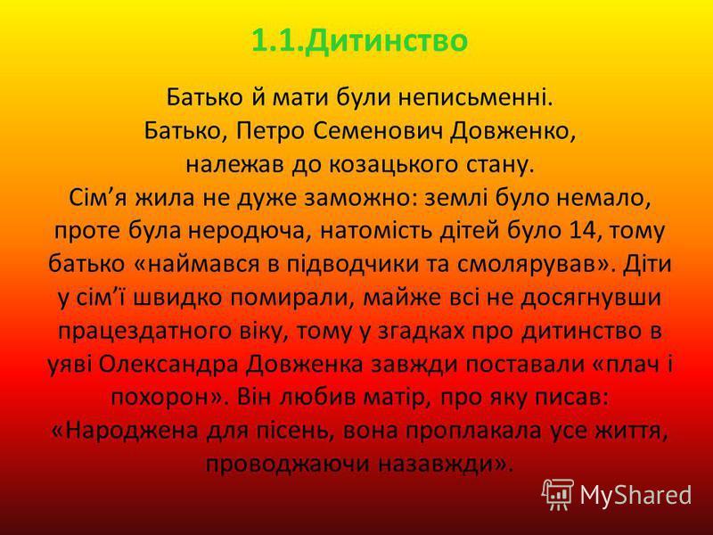 1.1.Дитинство Батько й мати були неписьменні. Батько, Петро Семенович Довженко, належав до козацького стану. Сімя жила не дуже заможно: землі було немало, проте була неродюча, натомість дітей було 14, тому батько «наймався в підводчики та смолярував»