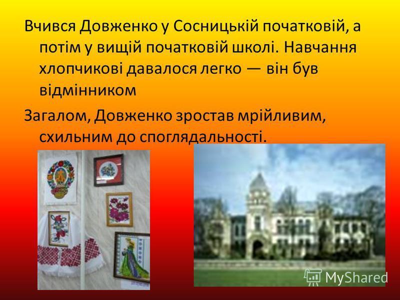 Вчився Довженко у Сосницькій початковій, а потім у вищій початковій школі. Навчання хлопчикові давалося легко він був відмінником Загалом, Довженко зростав мрійливим, схильним до споглядальності.