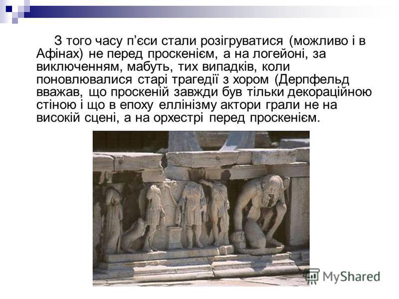 З того часу пєси стали розігруватися (можливо і в Афінах) не перед проскенієм, а на логейоні, за виключенням, мабуть, тих випадків, коли поновлювалися старі трагедії з хором (Дерпфельд вважав, що проскеній завжди був тільки декораційною стіною і що в