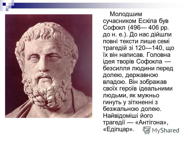 Молодшим сучасником Есхіла був Софокл (496 406 рр. до н. е.). До нас дійшли повні тексти лише семі трагедій зі 120140, що їх він написав. Головна ідея творів Софокла безсилля людини перед долею, державною владою. Він зображав своїх героїв ідеальними