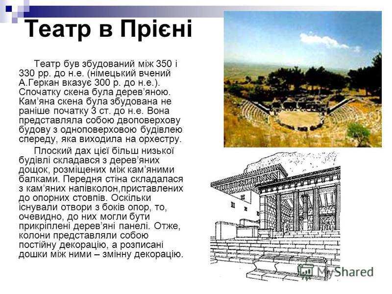 Театр в Прієні Театр був збудований між 350 і 330 рр. до н.е. (німецький вчений А.Геркан вказує 300 р. до н.е.). Спочатку скена була деревяною. Камяна скена була збудована не раніше початку 3 ст. до н.е. Вона представляла собою двоповерхову будову з