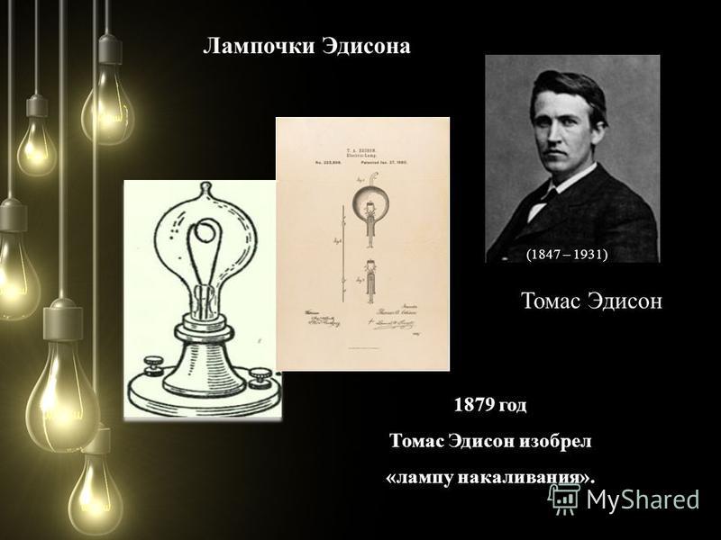 (1847 – 1931) Томас Эдисон 1879 год Томас Эдисон изобрел «лампу накаливания». Лампочки Эдисона