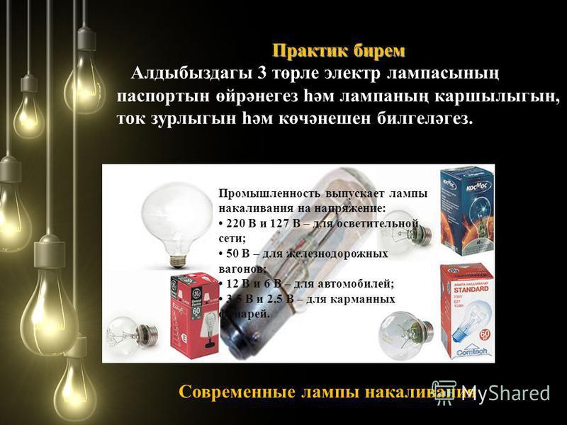 Практик берем Алдыбыздагы 3 төрле электр лампасының паспортный өйрәнегез һәм лампасың каршылыгын, ток зурлыгын һәм көчәнешен билгеләгез. Современные лампы накаливания Промышленность выпускает лампы накаливания на напряжение: 220 В и 127 В – для освет