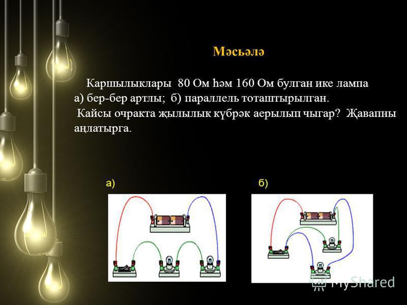 Мәсьәлә Каршылыклары 80 Ом һәм 160 Ом булган ике лампа а) бер-бер тралы; б) параллель тоташтырылган. Кайсы очракта җылылык күбрәк аерылып чыгар? Җавапны аңлатырга. а)б)