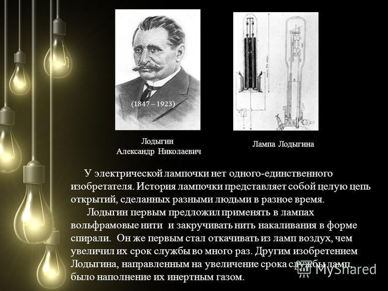 Лодыгин Александр Николаевич (1847 – 1923) Лампа Лодыгина У электрической лампочки нет одного-единственного изобретателя. История лампочки представляет собой целую цепь открытий, сделанных разными людьми в разное время. Лодыгин первым предложил приме
