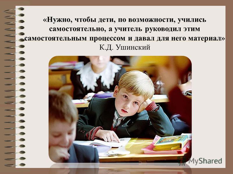 «Нужно, чтобы дети, по возможности, учились самостоятельно, а учитель руководил этим самостоятельным процессом и давал для него материал» К.Д. Ушинский