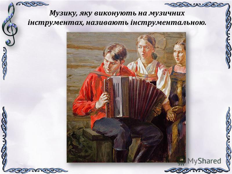 Музику, яку виконують на музичних інструментах, називають інструментальною.