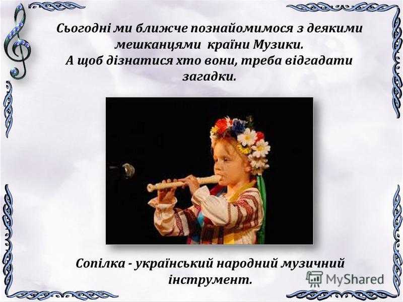 Сьогодні ми ближче познайомимося з деякими мешканцями країни Музики. А щоб дізнатися хто вони, треба відгадати загадки. Ду-ду-ду, віть-віть-віть! Ви моє імя назвіть, Не паличка, не гілочка, Звуть мене …. Сопілка - український народний музичний інстру