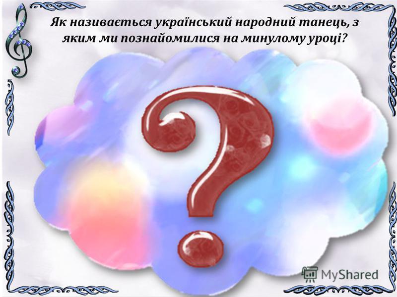 Як називається український народний танець, з яким ми познайомилися на минулому уроці? Український народний танець Козачок