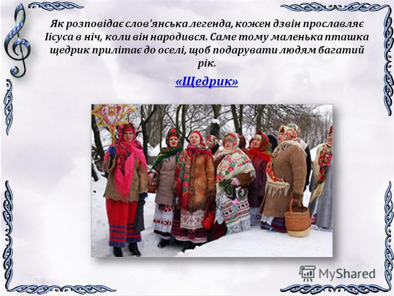 Як розповідає словянська легенда, кожен дзвін прославляє Іісуса в ніч, коли він народився. Саме тому маленька пташка щедрик прилітає до оселі, щоб подарувати людям багатий рік. «Щедрик»