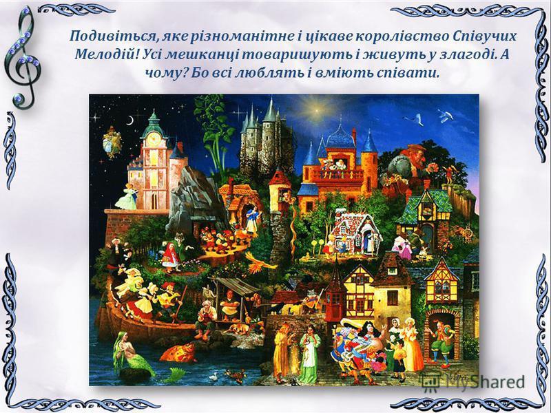 Подивіться, яке різноманітне і цікаве королівство Співучих Мелодій! Усі мешканці товаришують і живуть у злагоді. А чому? Бо всі люблять і вміють співати.