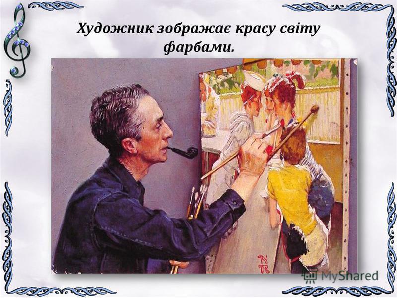 Художник зображає красу світу фарбами.
