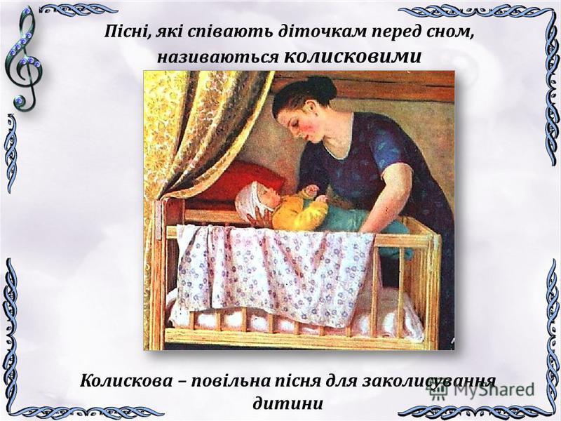 Пісні, які співають діточкам перед сном, називаються колисковими Колискова – повільна пісня для заколисування дитини