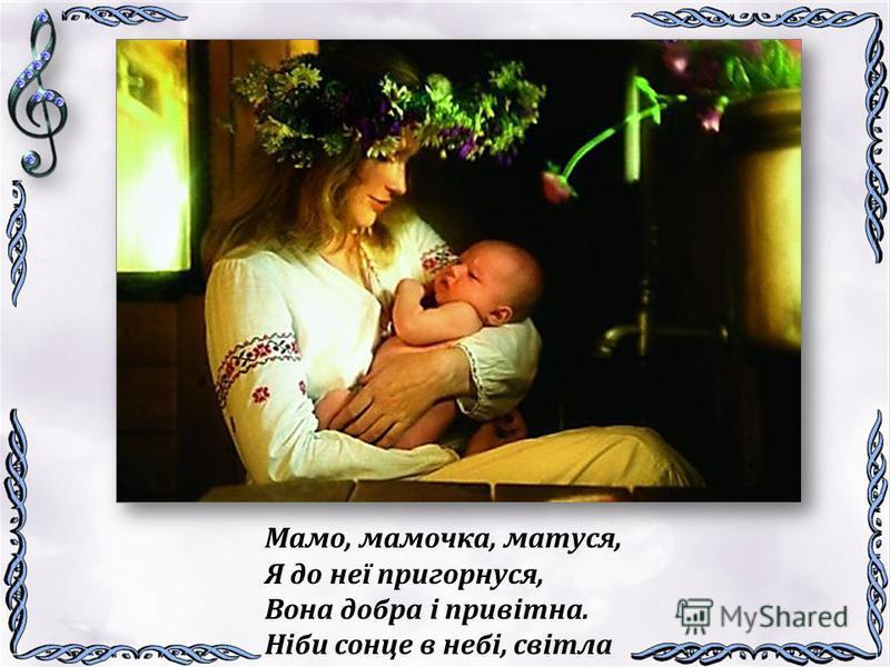 Мамо, мамочка, матуся, Я до неї пригорнуся, Вона добра і привітна. Ніби сонце в небі, світла