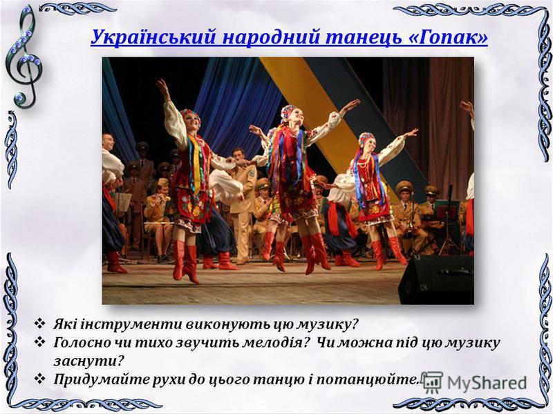 Український народний танець «Гопак» Які інструменти виконують цю музику? Голосно чи тихо звучить мелодія? Чи можна під цю музику заснути? Придумайте рухи до цього танцю і потанцюйте.
