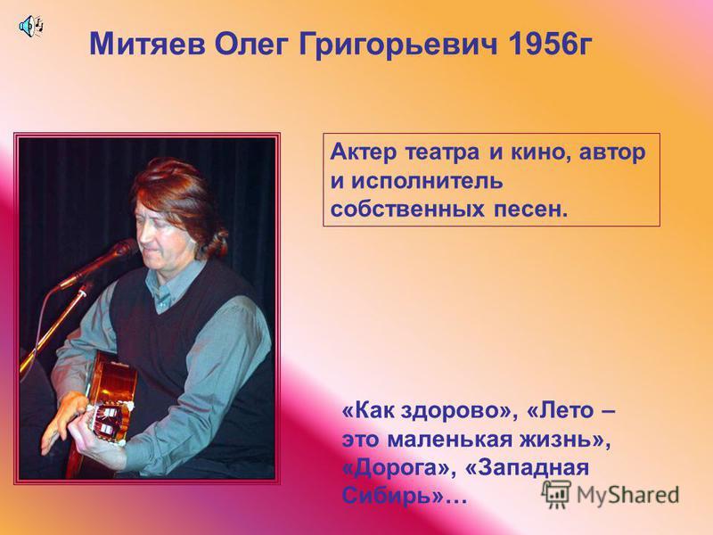 Митяев Олег Григорьевич 1956 г Актер театра и кино, автор и исполнитель собственных песен. «Как здорово», «Лето – это маленькая жизнь», «Дорога», «Западная Сибирь»…