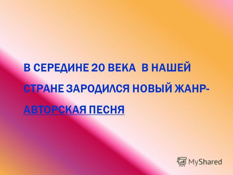 В СЕРЕДИНЕ 20 ВЕКА В НАШЕЙ СТРАНЕ ЗАРОДИЛСЯ НОВЫЙ ЖАНР- АВТОРСКАЯ ПЕСНЯ