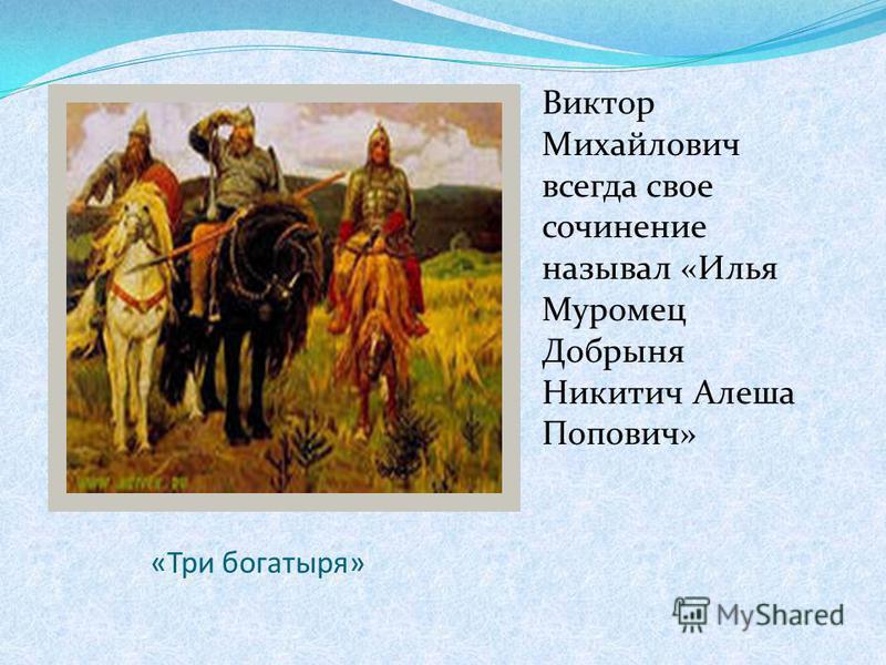«Три богатыря» Виктор Михайлович всегда свое сочинение называл «Илья Муромец Добрыня Никитич Алеша Попович»