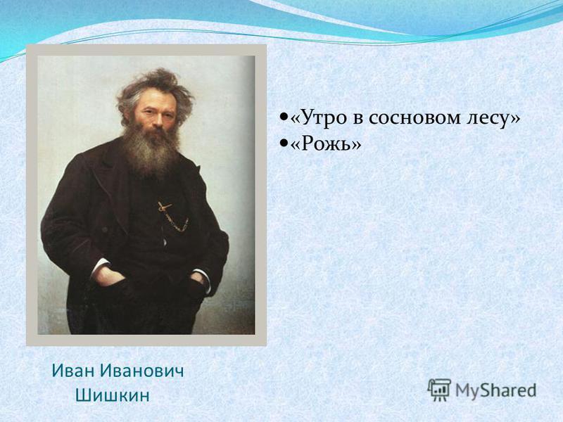 Иван Иванович Шишкин «Утро в сосновом лесу» «Рожь»